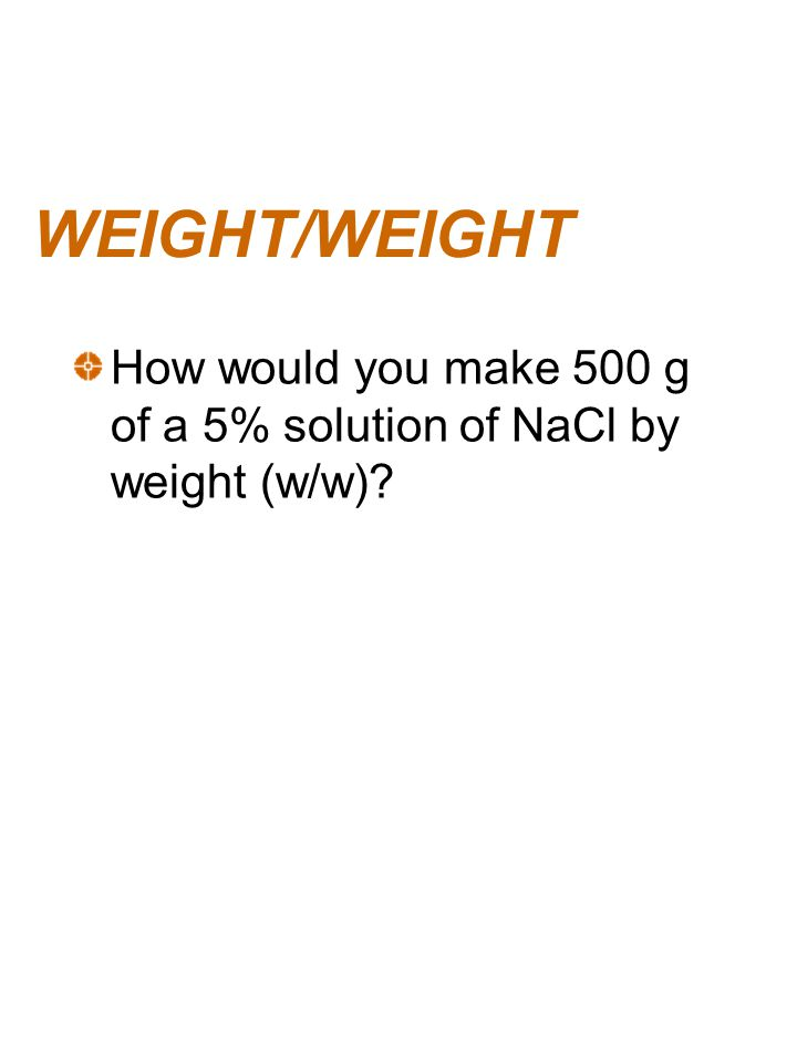 WEIGHT/WEIGHT How would you make 500 g of a 5% solution of NaCl by weight (w/w)