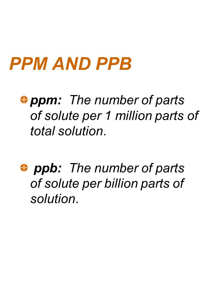 PPM AND PPB ppm: The number of parts of solute per 1 million parts of total solution.