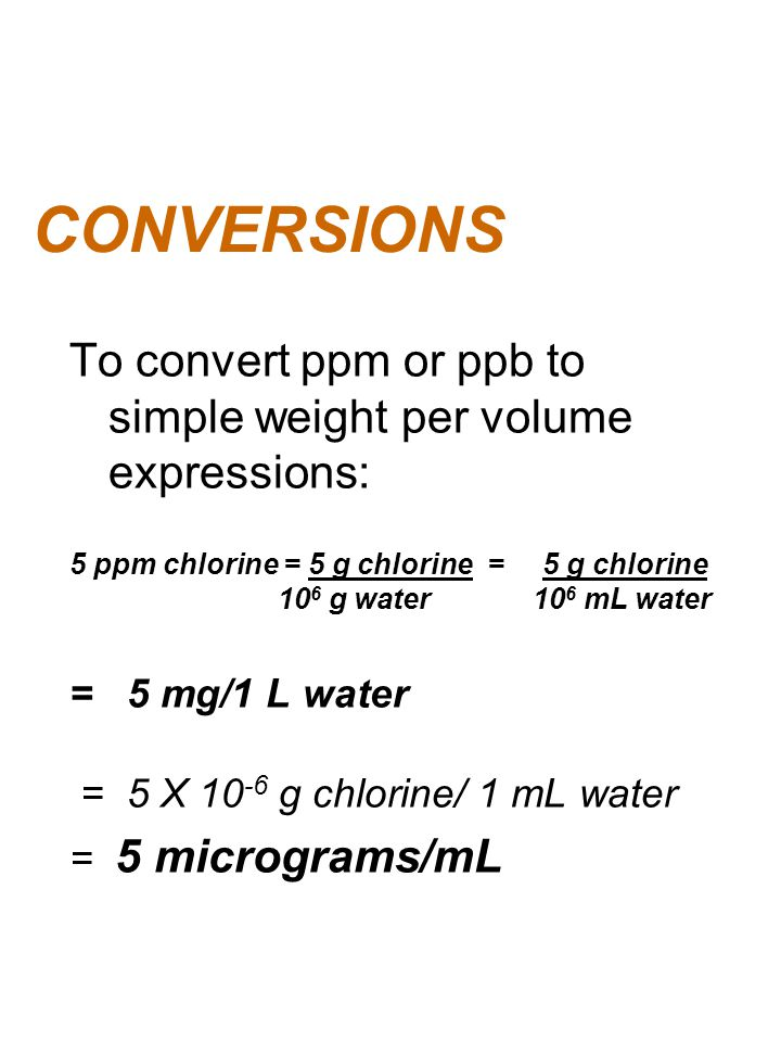 CONVERSIONS To convert ppm or ppb to simple weight per volume expressions: