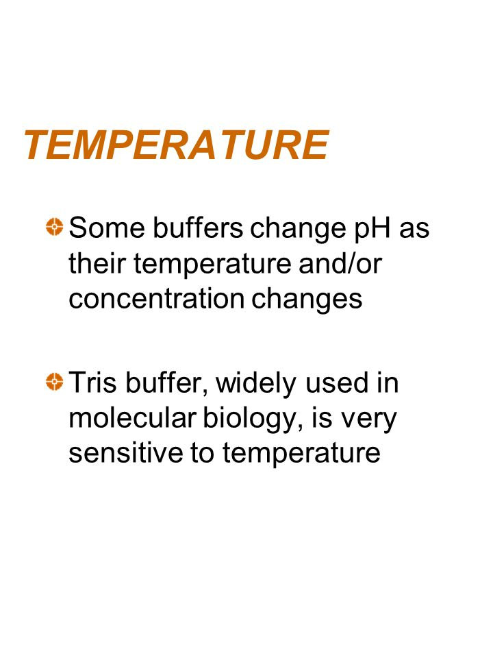 TEMPERATURE Some buffers change pH as their temperature and/or concentration changes.