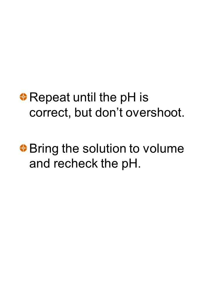 Repeat until the pH is correct, but don't overshoot.