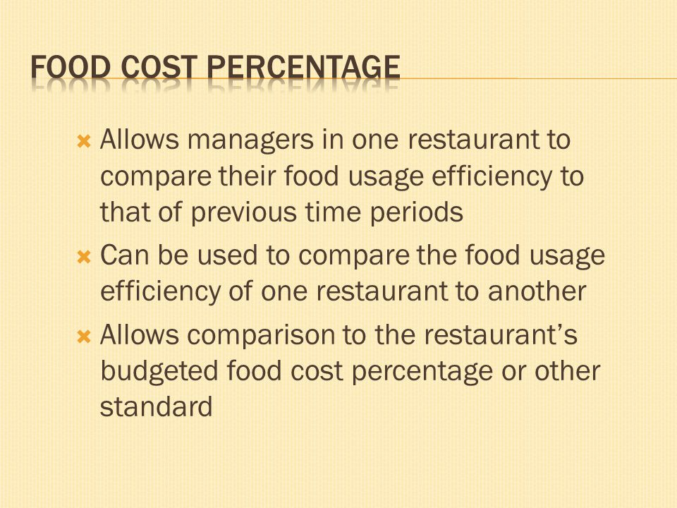 Food Cost Percentage Allows managers in one restaurant to compare their food usage efficiency to that of previous time periods.