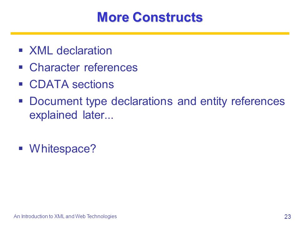 More Constructs XML declaration Character references CDATA sections
