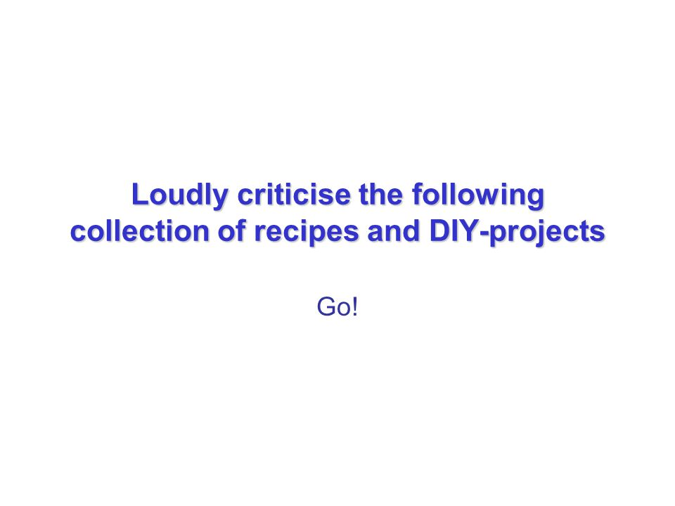 Loudly criticise the following collection of recipes and DIY-projects