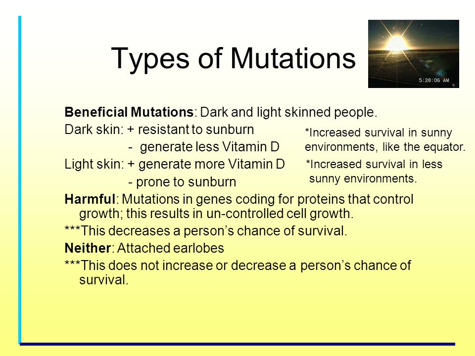 Types of Mutations Beneficial Mutations: Dark and light skinned people. Dark skin: + resistant to sunburn.