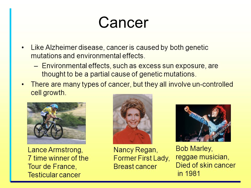 Cancer Like Alzheimer disease, cancer is caused by both genetic mutations and environmental effects.