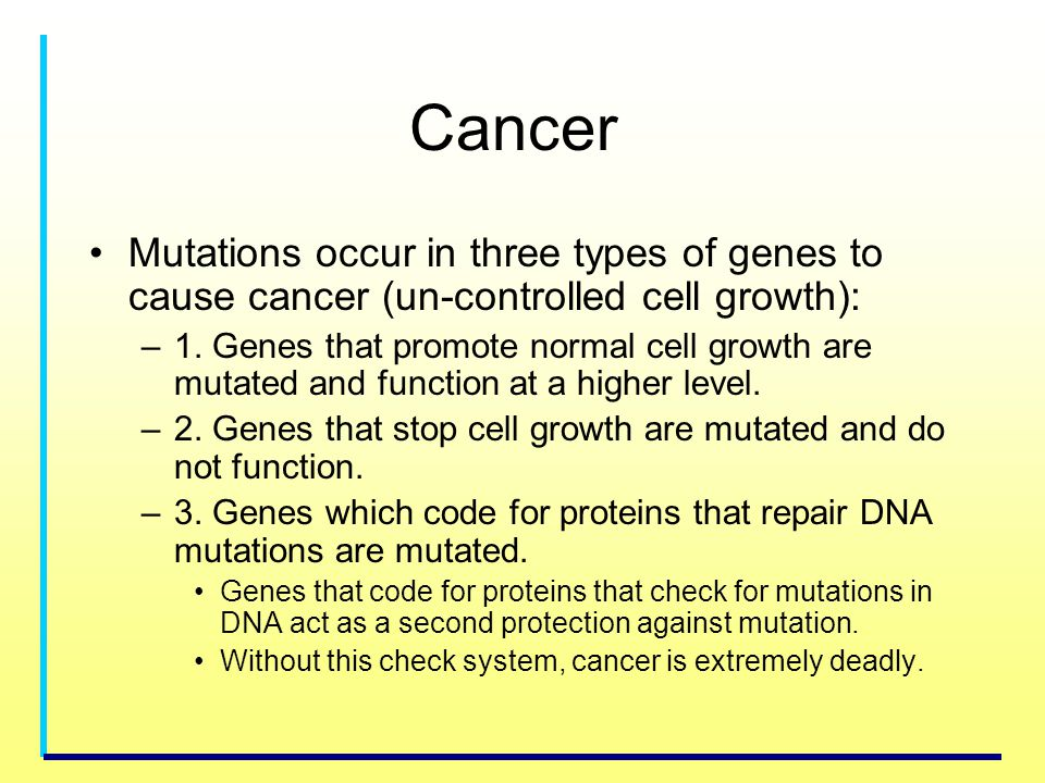Cancer Mutations occur in three types of genes to cause cancer (un-controlled cell growth):
