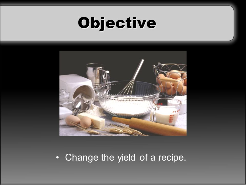 Objective Change the yield of a recipe.