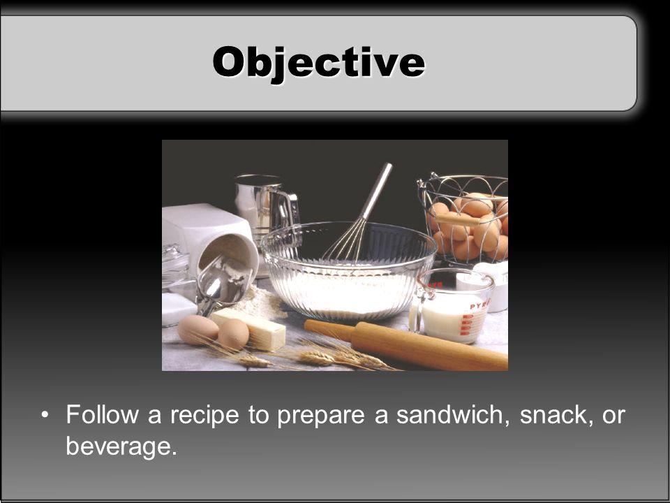 Objective Follow a recipe to prepare a sandwich, snack, or beverage.