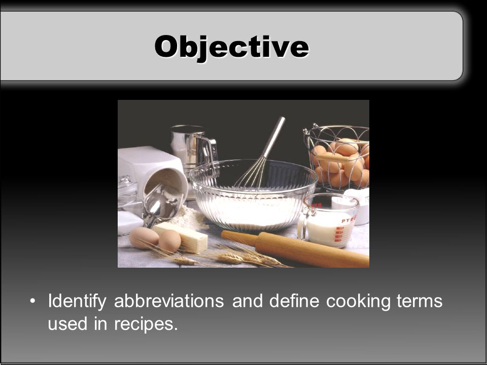 Objective Discuss: What problems could occur if you did not understand the abbreviations and cooking terms used in a recipe you were preparing
