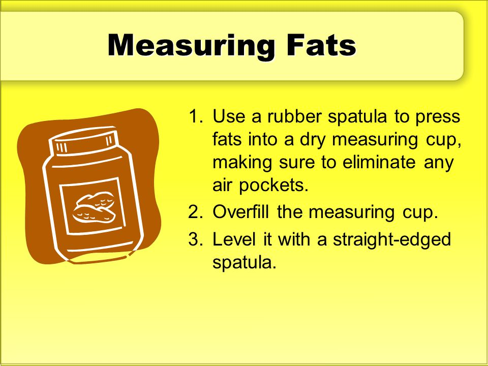 Measuring Fats Use a rubber spatula to press fats into a dry measuring cup, making sure to eliminate any air pockets.