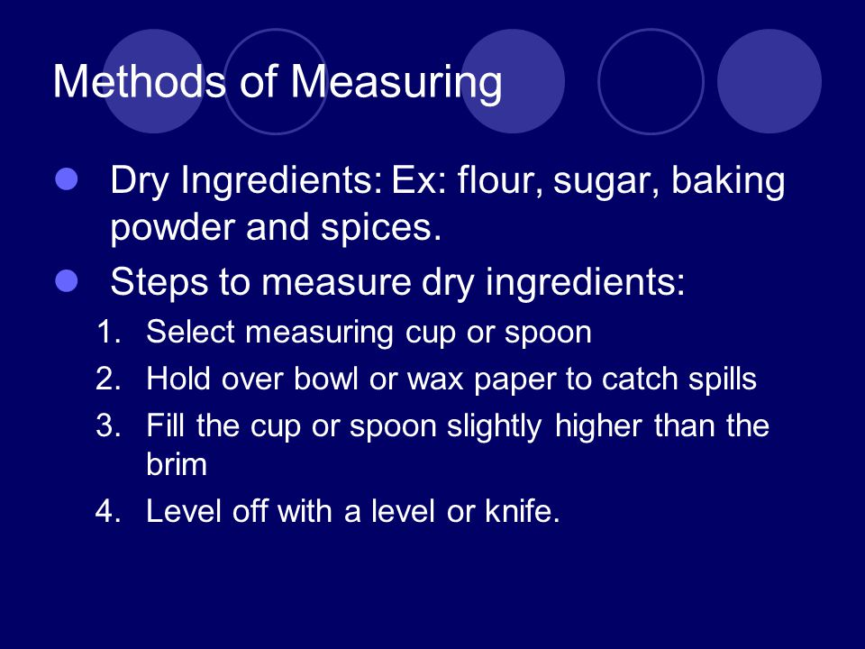 Methods of Measuring Dry Ingredients: Ex: flour, sugar, baking powder and spices. Steps to measure dry ingredients: