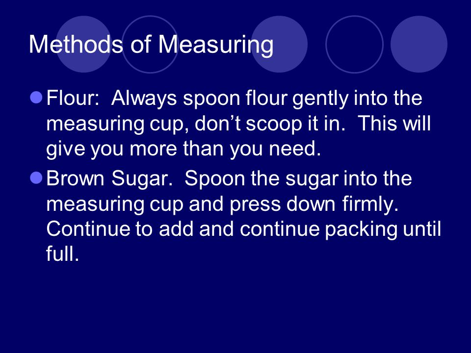 Methods of Measuring Flour: Always spoon flour gently into the measuring cup, don't scoop it in. This will give you more than you need.