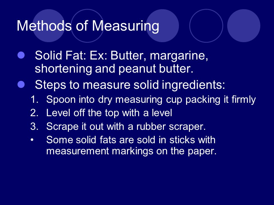 Methods of Measuring Solid Fat: Ex: Butter, margarine, shortening and peanut butter. Steps to measure solid ingredients: