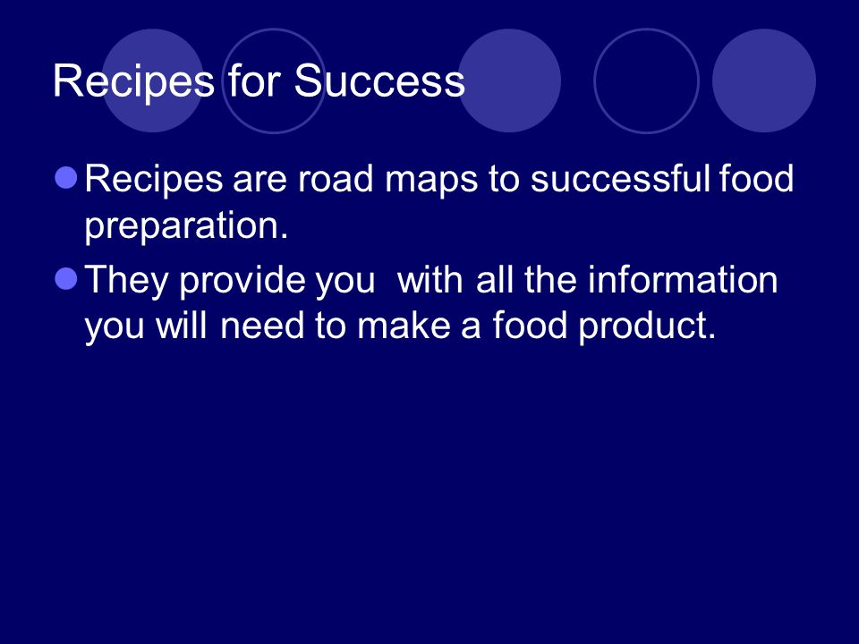Recipes for Success Recipes are road maps to successful food preparation.