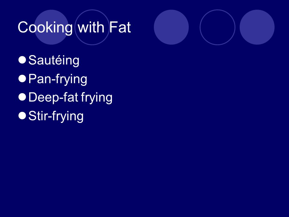 Cooking with Fat Sautéing Pan-frying Deep-fat frying Stir-frying
