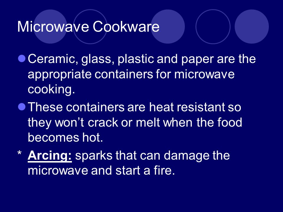 Microwave Cookware Ceramic, glass, plastic and paper are the appropriate containers for microwave cooking.