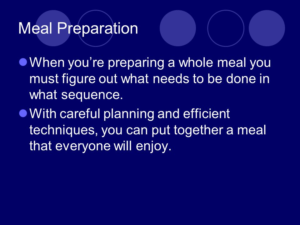 Meal Preparation When you're preparing a whole meal you must figure out what needs to be done in what sequence.