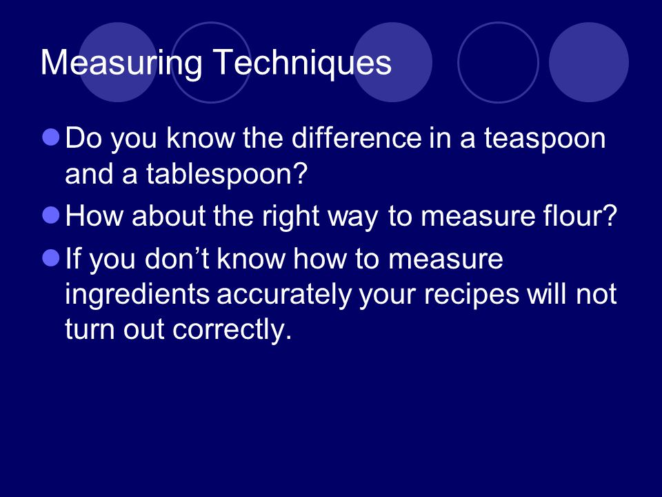 Measuring Techniques Do you know the difference in a teaspoon and a tablespoon How about the right way to measure flour