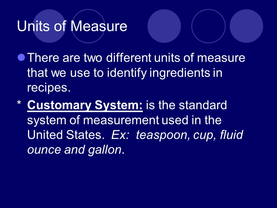 Units of Measure There are two different units of measure that we use to identify ingredients in recipes.
