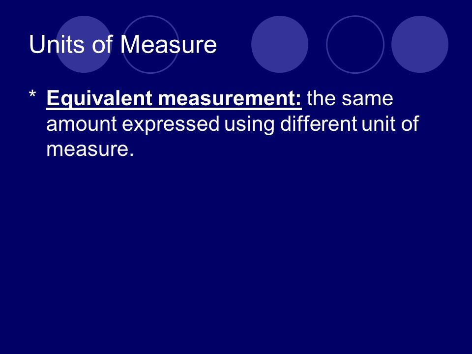 Units of Measure Equivalent measurement: the same amount expressed using different unit of measure.