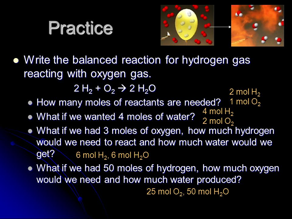Practice Write the balanced reaction for hydrogen gas reacting with oxygen gas. 2 H2 + O2  2 H2O.