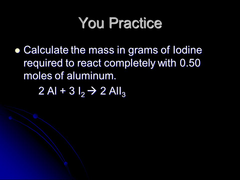 You Practice Calculate the mass in grams of Iodine required to react completely with 0.50 moles of aluminum.