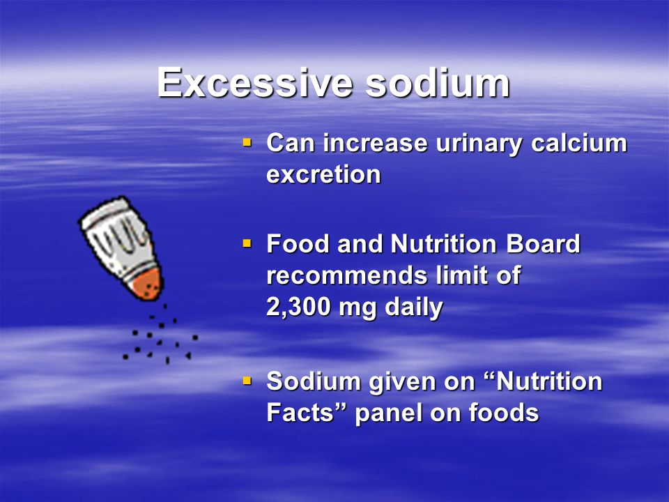 Excessive sodium Can increase urinary calcium excretion. Food and Nutrition Board recommends limit of 2,300 mg daily.