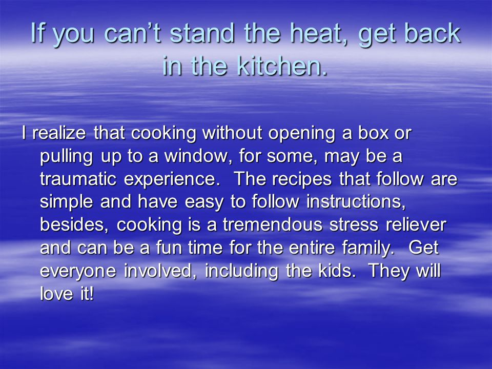 If you can't stand the heat, get back in the kitchen.