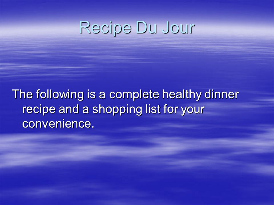 Recipe Du Jour The following is a complete healthy dinner recipe and a shopping list for your convenience.