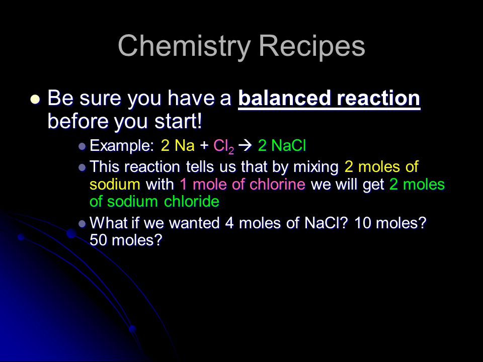 Chemistry Recipes Be sure you have a balanced reaction before you start! Example: 2 Na + Cl2  2 NaCl.