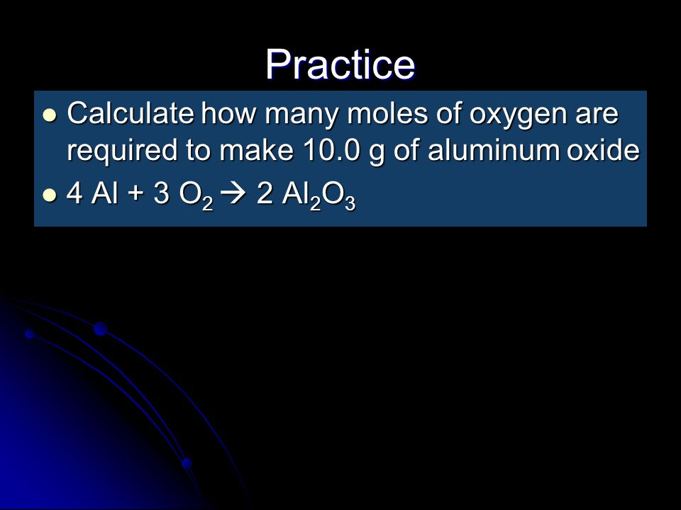 Practice Calculate how many moles of oxygen are required to make 10.0 g of aluminum oxide.