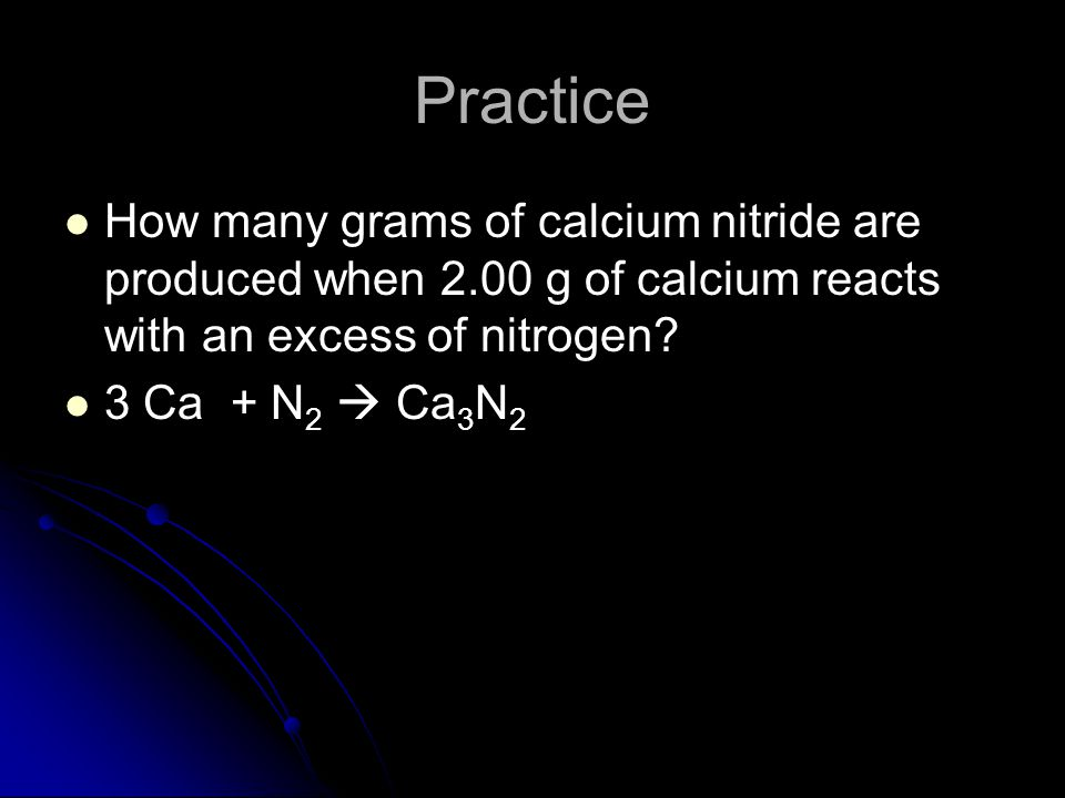 Practice How many grams of calcium nitride are produced when 2.00 g of calcium reacts with an excess of nitrogen