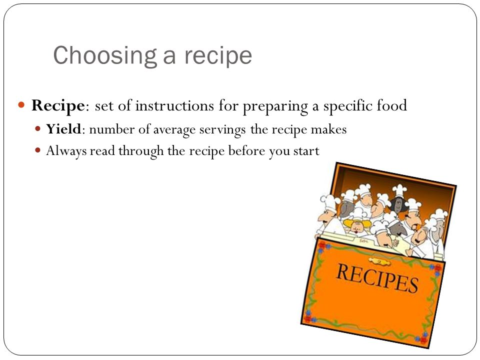 Choosing a recipe Recipe: set of instructions for preparing a specific food. Yield: number of average servings the recipe makes.