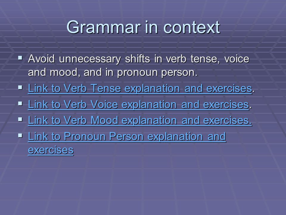 Grammar in context Avoid unnecessary shifts in verb tense, voice and mood, and in pronoun person. Link to Verb Tense explanation and exercises.
