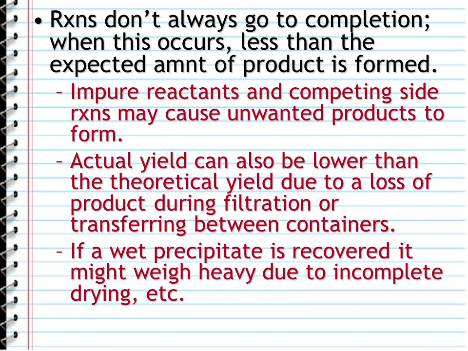 Rxns don't always go to completion; when this occurs, less than the expected amnt of product is formed.