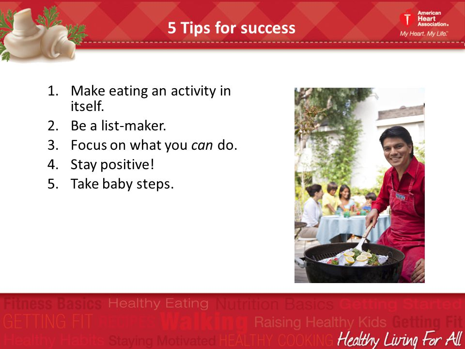 5 Tips for success Make eating an activity in itself. Be a list-maker.