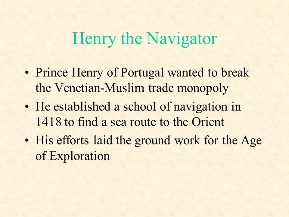 Henry the Navigator Prince Henry of Portugal wanted to break the Venetian-Muslim trade monopoly.