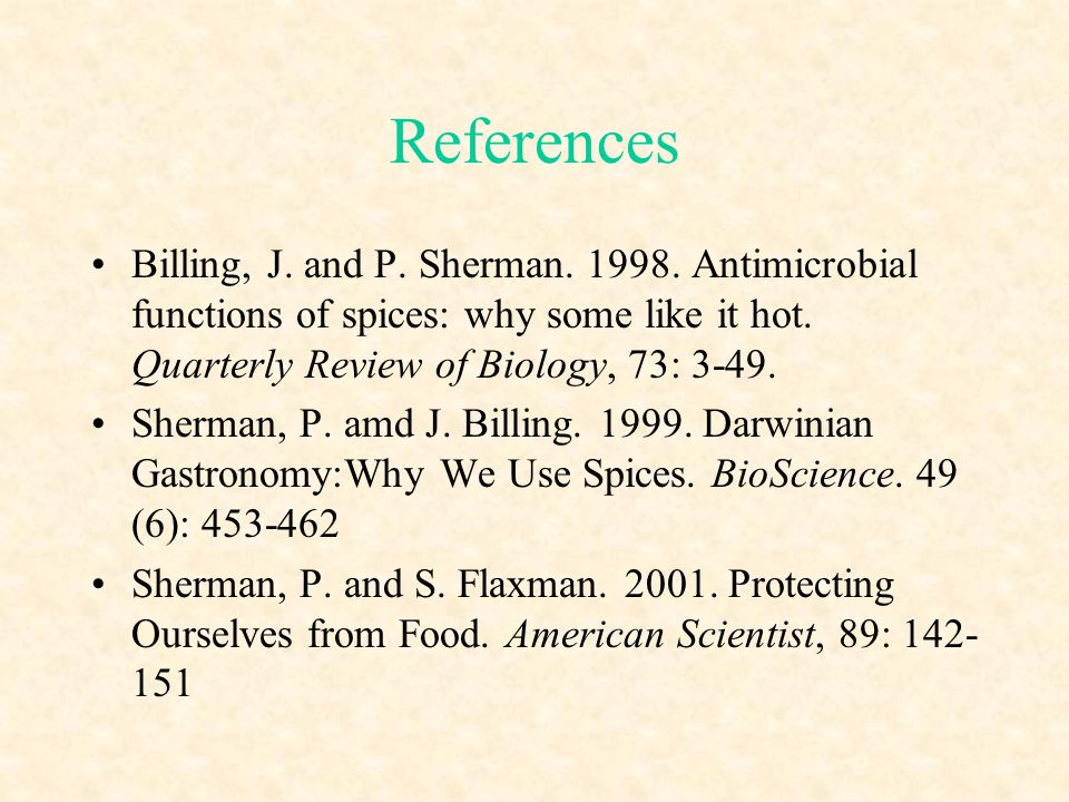 References Billing, J. and P. Sherman. 1998. Antimicrobial functions of spices: why some like it hot. Quarterly Review of Biology, 73: 3-49.