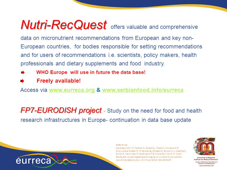 Nutri-RecQuest offers valuable and comprehensive data on micronutrient recommendations from European and key non-European countries, for bodies responsible for setting recommendations and for users of recommendations i.e. scientists, policy makers, health professionals and dietary supplements and food industry.
