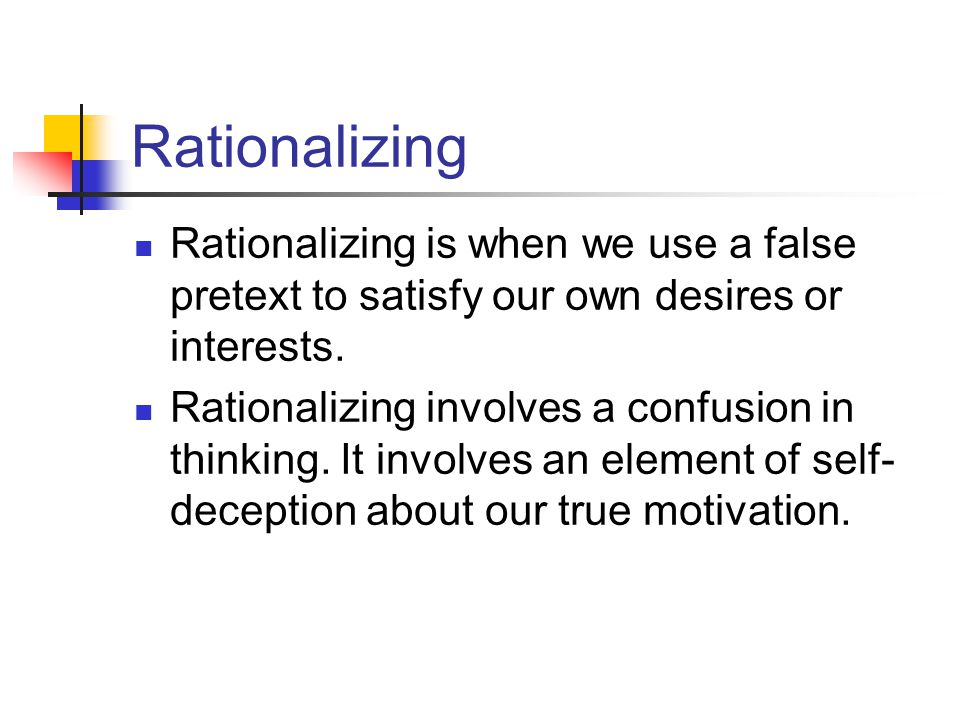 Rationalizing Rationalizing is when we use a false pretext to satisfy our own desires or interests.