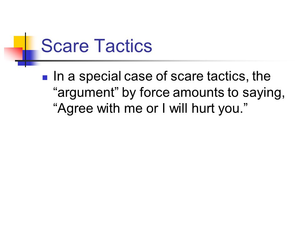 Scare Tactics In a special case of scare tactics, the argument by force amounts to saying, Agree with me or I will hurt you.