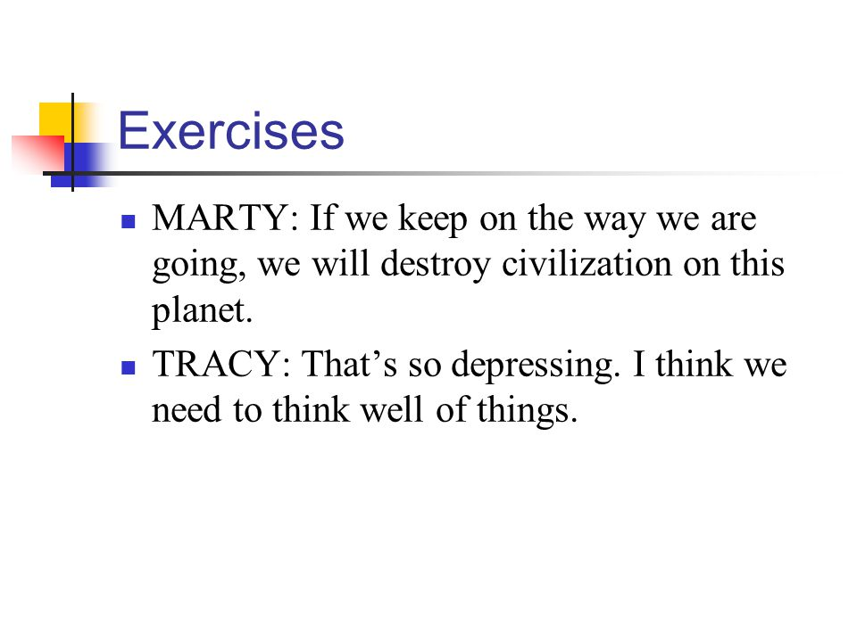Exercises MARTY: If we keep on the way we are going, we will destroy civilization on this planet.