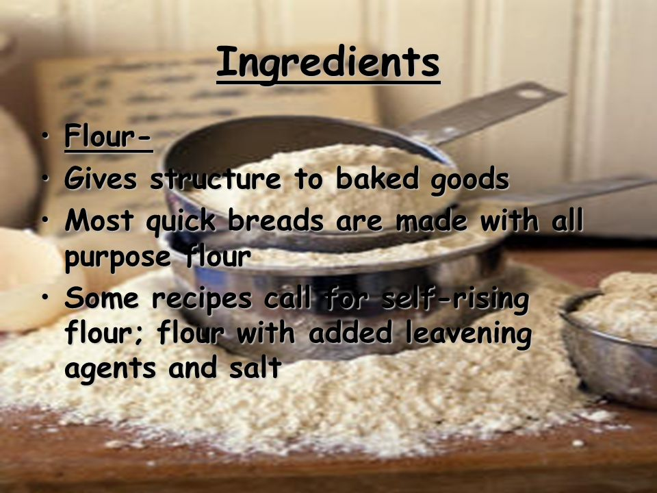 Ingredients Flour- Gives structure to baked goods