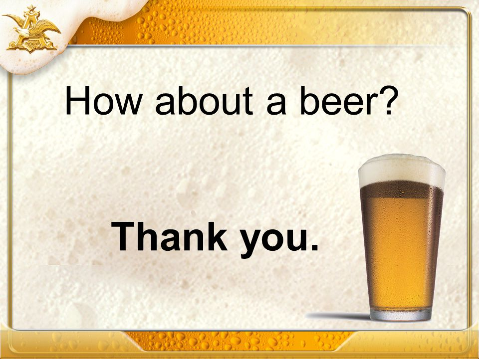 How about a beer Thank you.