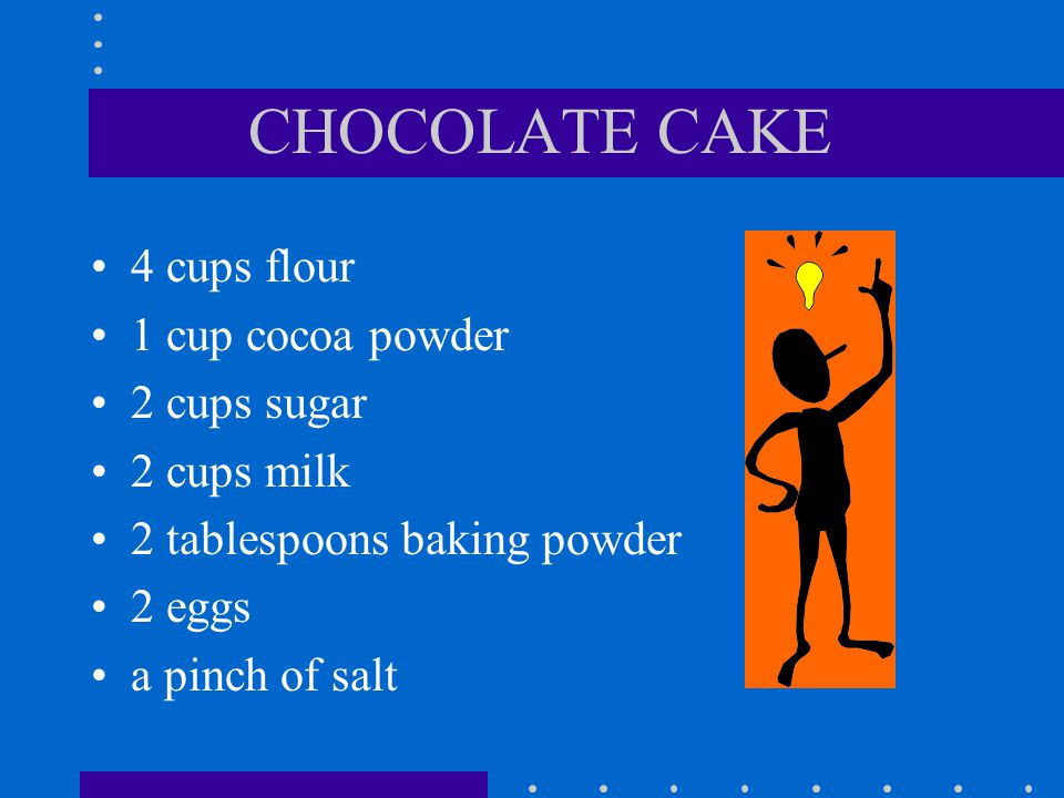 CHOCOLATE CAKE 4 cups flour 1 cup cocoa powder 2 cups sugar