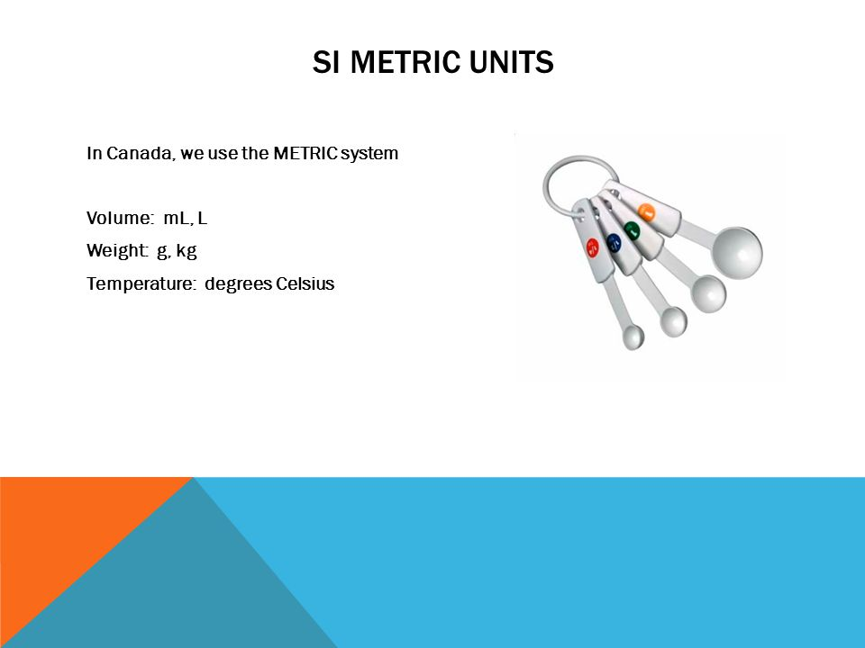 SI METRIC UNITS In Canada, we use the METRIC system Volume: mL, L Weight: g, kg Temperature: degrees Celsius