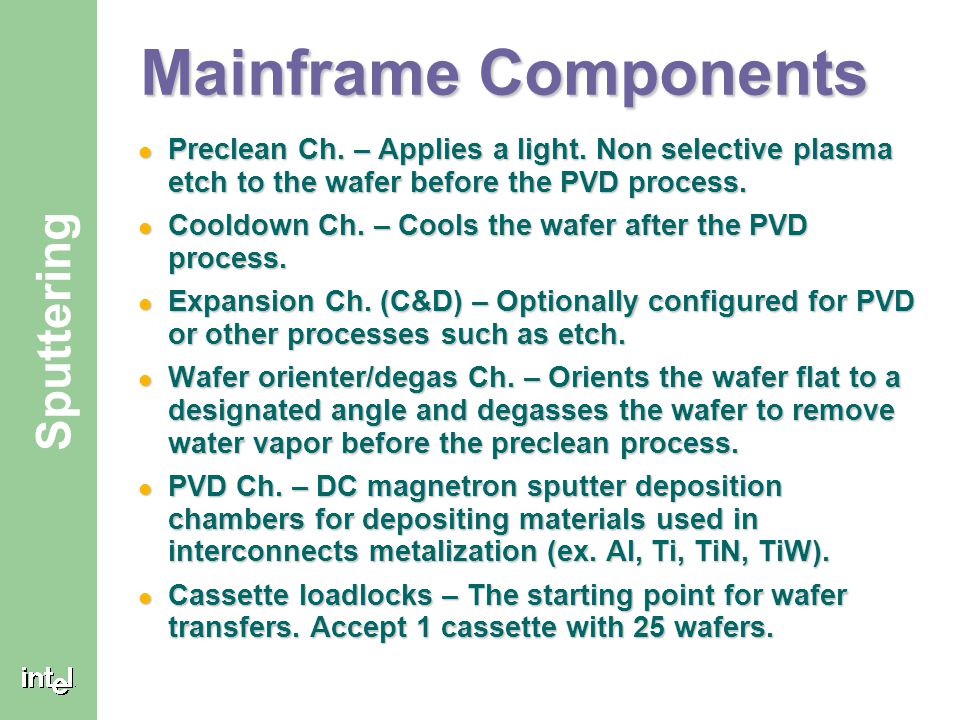 Mainframe Components Preclean Ch. – Applies a light. Non selective plasma etch to the wafer before the PVD process.