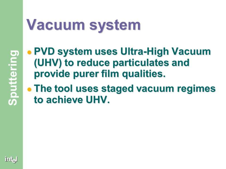 Vacuum system PVD system uses Ultra-High Vacuum (UHV) to reduce particulates and provide purer film qualities.