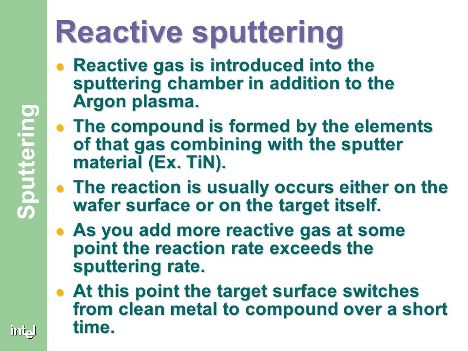 Reactive sputtering Reactive gas is introduced into the sputtering chamber in addition to the Argon plasma.